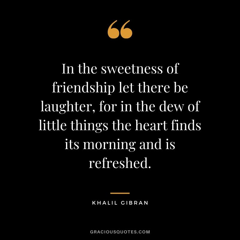 in-the-sweetness-of-friendship-let-there-be-laughter-for-in-the-dew-of-little-things-the-heart-finds-its-morning-and-is-refreshed